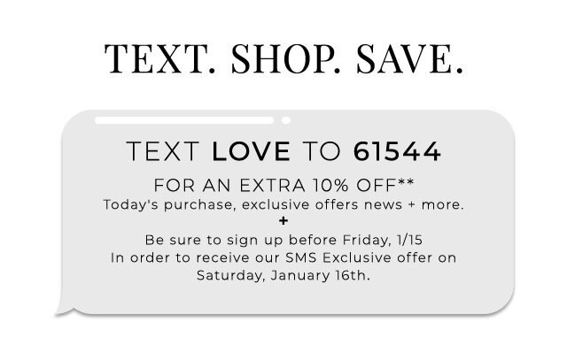Text. Shop. Save. Text LOVE to 61544 for an extra 10% off today's purchase, exclusive offers, news & more.** + Be sure to sign up before Friday, 1/15 in order to receive our SMS Exclusive offer on Saturday, January 16th.